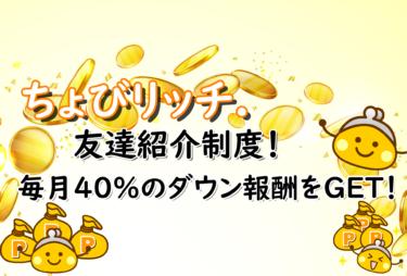 ちょびリッチ友達紹介制度!毎月40%のダウン報酬をGET!